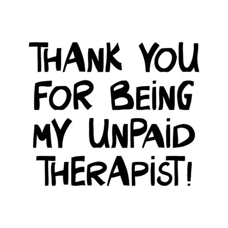 Thank you for being my unpaid therapist. Cute hand drawn lettering in modern scandinavian style. Isolated on white. Vector stock illustration.
