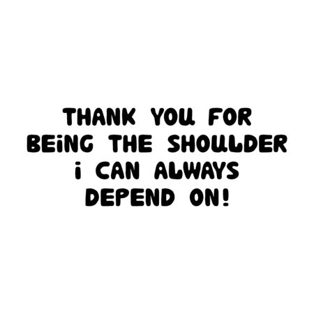 Thank you for being the shoulder i can always depend on. Cute hand drawn bauble lettering. Isolated on white. Vector stock illustration.