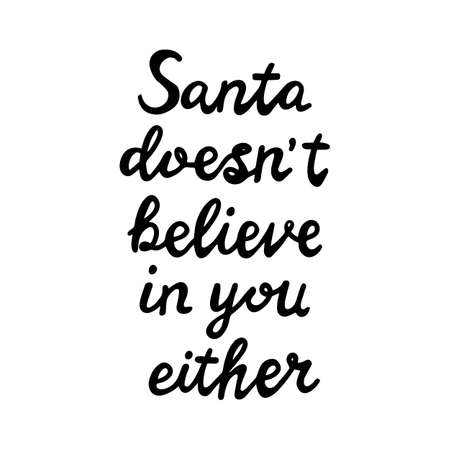 Santa does not believe in you either. Funny christmas quote. Can be used for t shirt prints, greeting christmas cards. Isolated on white background. Vector stock illustration.