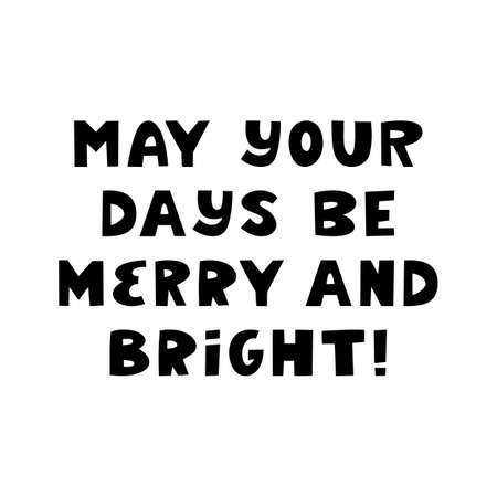 May your days be merry and bright. Winter holidays quote. Cute hand drawn lettering in modern scandinavian style. Isolated on white background. Vector stock illustration.