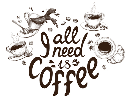 coffee spill: Lettering All I need is coffee. Funny quote decorated with hand drawn cups of coffee and coffee beans. Inscription as template of banner, poster, t-shirt print. Vector illustration.