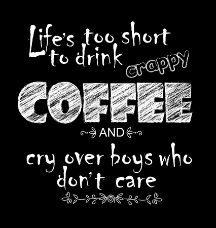 White chalk lettering on chalkboard. Funny quote Life is too short to drink crappy coffee and cry over boys who do not care. Inscription as template of banner, poster, t-shirt print. Vector illustration