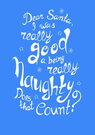 Funny quote about Christmas: Dear Santa, I was really good at being really naughty. Does that count. Lettering. Font composition. Vector