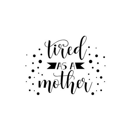 Tired as a mother holiday lettering ink illustration. Modern brush calligraphy. Isolated on white background.
