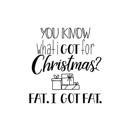You know what i got for Christmas. Fat. i got fat. Funny Christmas text. Lettering. Hand drawn vector illustration. winter holiday design. Modern calligraphy