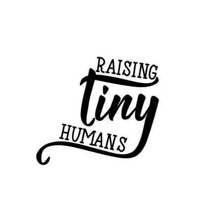 Raising tiny humans. Funny lettering. Inspirational and funny quotes. Can be used for prints bags, t-shirts, posters, cards.