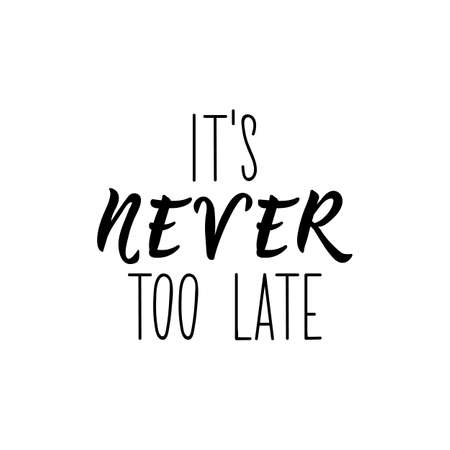 Its never too late. Lettering. Ink illustration. Modern brush calligraphy. Isolated on white background.