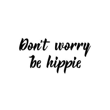 Dont worry be hippie. Lettering. Ink illustration. Modern brush calligraphy. Isolated on white background