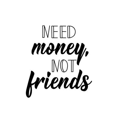 Need money not friends. Lettering. Ink illustration. Modern brush calligraphy. Isolated on white background
