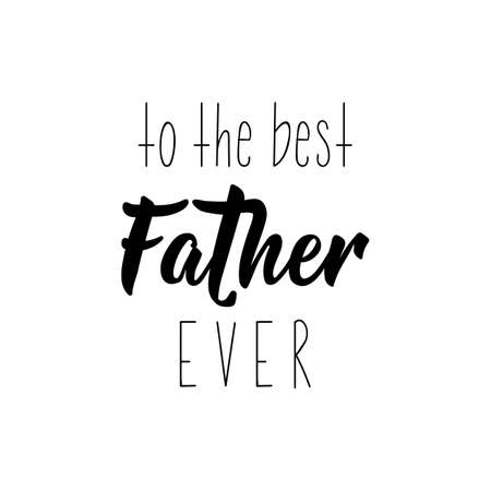 To the best father ever. Happy Fathers Day banner and giftcard. Lettering. Ink illustration. Modern brush calligraphy Isolated on white background