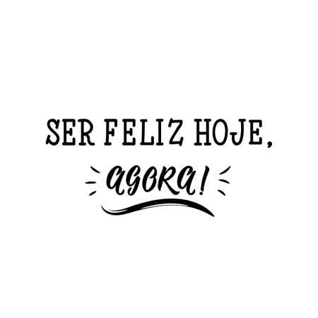 Ser feliz hoje, agora. Brazilian Lettering. Translation from Portuguese - Be happy today, now. Modern vector brush calligraphy. Ink illustration Ilustração