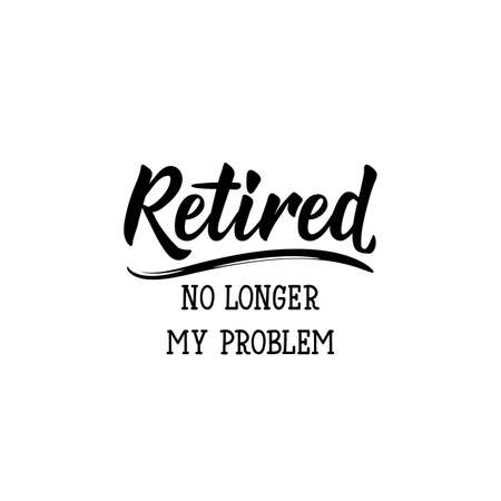 Retired. No longer my problem. Lettering. Inspirational quotes. Can be used for prints bags, t-shirts, posters, cards