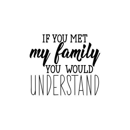 If you met my family you would understand. Lettering. Inspirational and funny quotes. Can be used for prints bags, t-shirts, posters, cards. Standard-Bild - 134261657