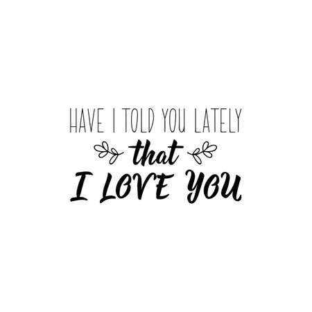 Have i told you lately that i love you. Romantic lettering. calligraphy vector. Ink illustration. Standard-Bild - 137235572