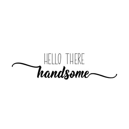 Hello there handsome. Lettering. Romantic quotes. Can be used for prints bags, t-shirts, posters, cards