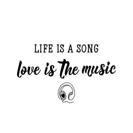 Life is a song, love is the music. Lettering. Inspirational and funny quotes. Can be used for prints bags, t-shirts, posters, cards.