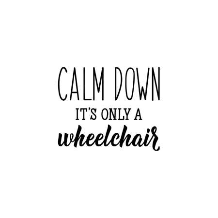 Calm down it is only a wheelchair. Lettering. Can be used for prints bags, t-shirts, posters, cards. calligraphy vector. Ink illustration.