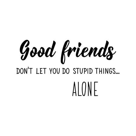 Good friends do not let you do stupid things alone. Lettering. Can be used for prints bags, t-shirts, posters, cards. Calligraphy vector. Ink illustration