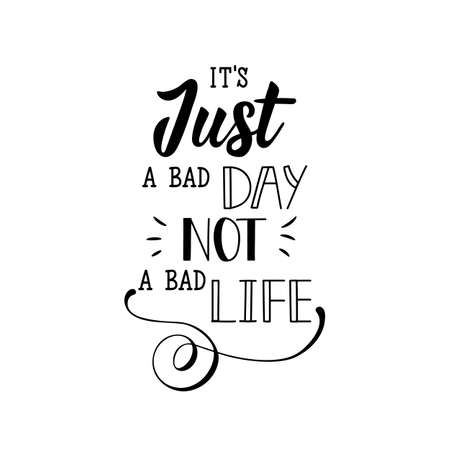 It's just a bad day, not a bad life. Lettering. Can be used for prints bags, t-shirts, posters, cards. Calligraphy vector. Ink illustration