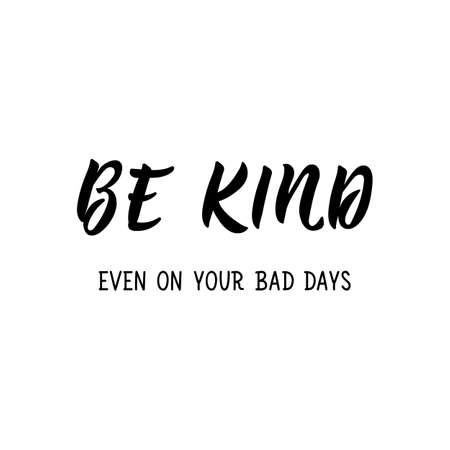 Be kind. Even on your bad days. Lettering. Can be used for prints bags, t-shirts, posters, cards. Calligraphy vector. Ink illustration