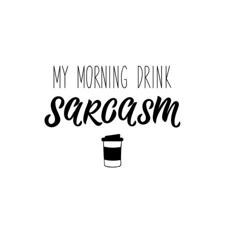 My morning drink sarcasm. Lettering. Can be used for prints bags, t-shirts, posters, cards. Calligraphy vector. Ink illustration