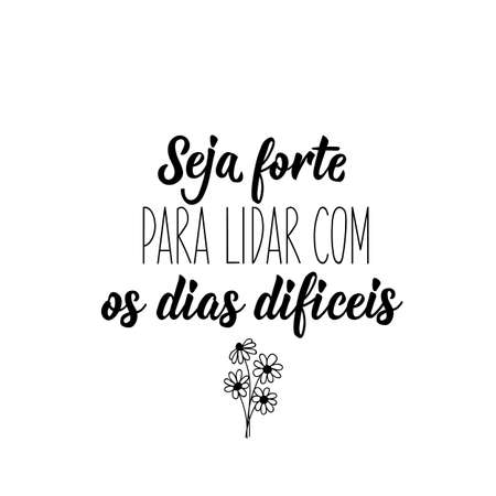 Brazilian lettering. Translation from Portuguese - Be strong to deal with difficult days. Ink illustration. Perfect design for greeting cards, posters, t-shirts, banners