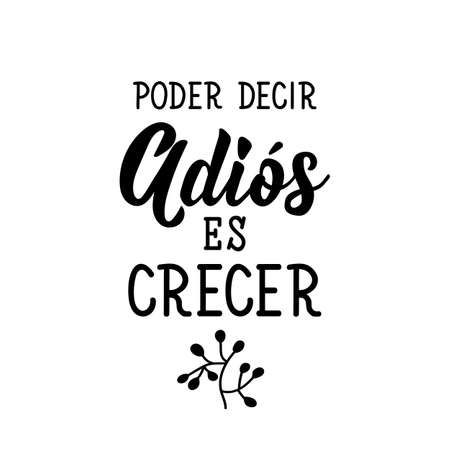 Lettering. Translation from Spanish - To say goodbye is to grow. Element for flyers, banner, t-shirt and posters. Modern calligraphy