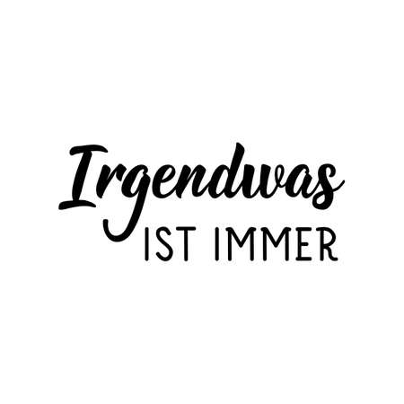 Irgendwas ist immer. German text: Something is always.. Lettering. Vector illustration. Element for flyers banner and posters Modern calligraphy.