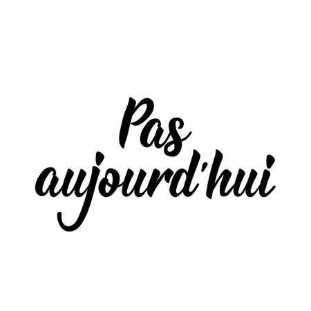 Pas aujourd'hui. French lettering. Translation from French - Not today. Element for flyers, banner and posters. Modern calligraphy. Ink illustration