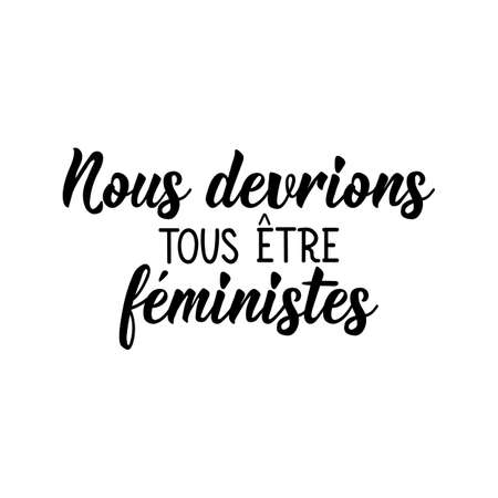 French lettering. Translation from French - We should all be feminists. Element for flyers, banner and posters. Modern calligraphy. Ink illustration