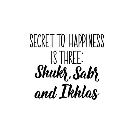 Secret to happiness is three Shukr, Sabr and Ikhlas. Muslim lettering. Can be used for prints bags, t-shirts, posters, cards. Religion Islamic quote in English