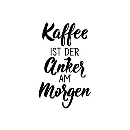 Translation from German: Coffee is the anchor in the morning. Modern vector brush calligraphy. Ink illustration. Perfect design for greeting cards, posters, t-shirts, banners.