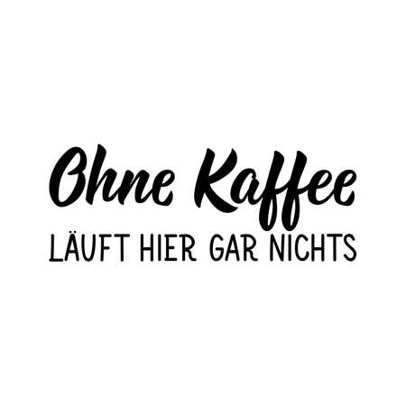Translation from German: Nothing works here without coffee. Modern vector brush calligraphy. Ink illustration. Perfect design for greeting cards, posters, t-shirts, banners.