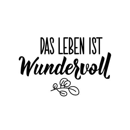 Translation from German: Life is wonderful. Modern vector brush calligraphy. Ink illustration. Perfect design for greeting cards, posters, t-shirts, banners.