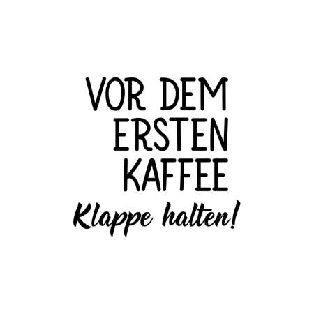 Translation from German: Shut up before the first coffee. Modern vector brush calligraphy. Ink illustration. Perfect design for greeting cards, posters, t-shirts, banners.