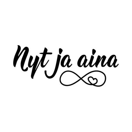 Translation from Finnish: Now and always. Modern vector brush calligraphy. Ink illustration. Perfect design for greeting cards, posters, t-shirts, banners.