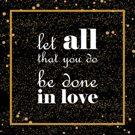 Let all that you do be done in love. Qoute on black backround with golden dots. Perfect for poster, print and cards.