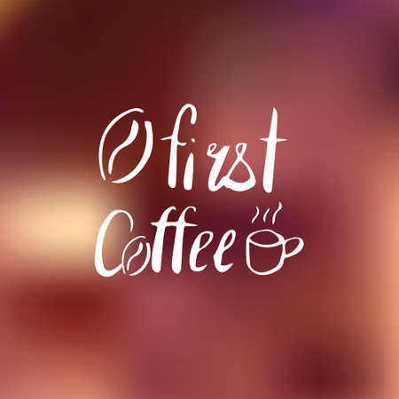 First coffee quote on blurred background. Hand drawn. Lettering in .