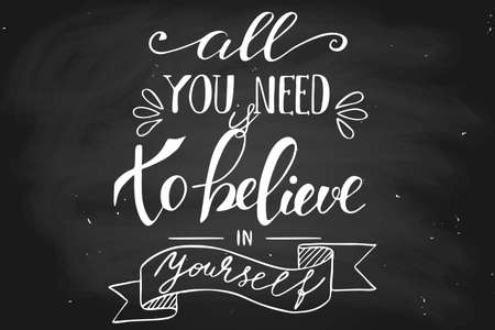 All you need is to believe in yourself. Handwritten lettering on a chalkboard, vector. Each word is on the separate layer