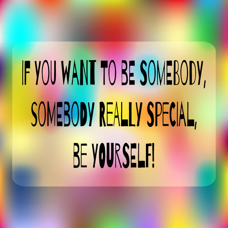 somebody: Colorful background. Space for text. Quote: If you want to be somebody, somebody really special, be yourself! Abstract positive card. Illustration