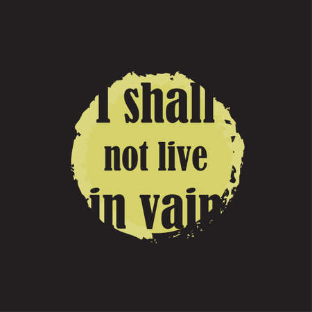 Beautiful phrase I shall not live in vain for applying to t-shirts. Stylish and modern design for printing on clothes and things. Inspirational phrase. Motivational call for placement on posters and vinyl stickers.