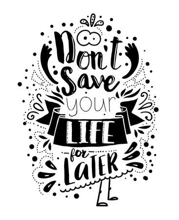Dont save your life for latter. Inspirational quote lettered concept. Vector typography art can be used as a print on t-shirts and bags, stationary or as a poster.