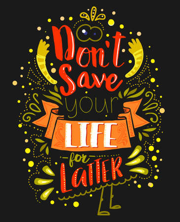 Dont save your life for latter on dark background. Inspirational quote. Hand drawn vintage illustration with hand lettering. This illustration can be used as a print on t-shirts and bags or as a poster.