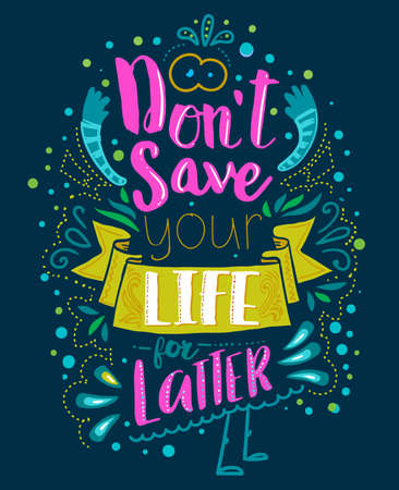 Dont save your life for latter. Inspirational quote. Hand drawn vintage illustration with hand lettering. This illustration can be used as a print on t-shirts and bags or as a poster.