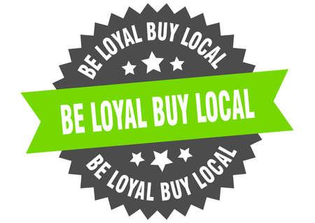be loyal buy local sign. be loyal buy local circular band label. round be loyal buy local sticker