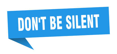 don't be silent banner. don't be silent speech bubble. don't be silent sign