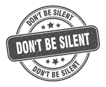 don't be silent stamp. don't be silent sign. round grunge label
