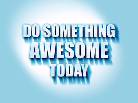 today: do something awesome today