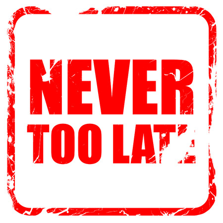 too late: never too late, red rubber stamp with grunge edges
