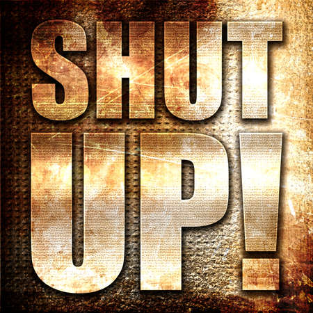 shut up: shut up, 3D rendering, metal text on rust background